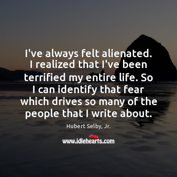 I've always felt alienated. I realized that I've been terrified my entire Image