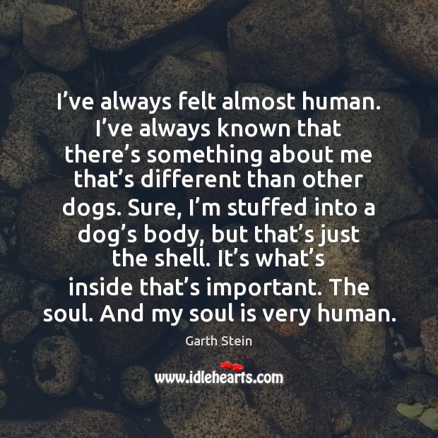I've always felt almost human. I've always known that there' Garth Stein Picture Quote