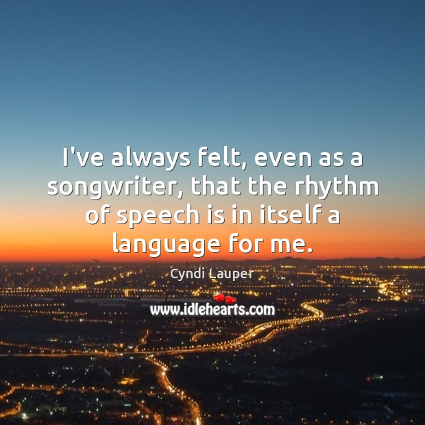 I've always felt, even as a songwriter, that the rhythm of speech Cyndi Lauper Picture Quote