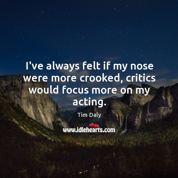 I've always felt if my nose were more crooked, critics would focus more on my acting. Image