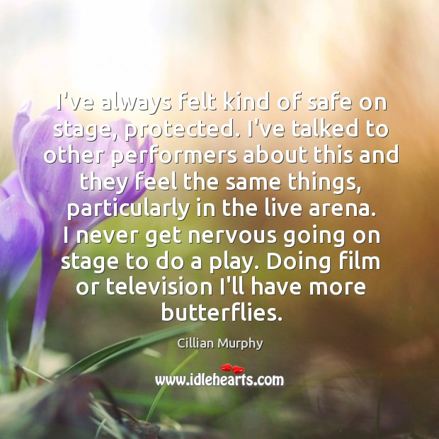 I've always felt kind of safe on stage, protected. I've talked to Cillian Murphy Picture Quote