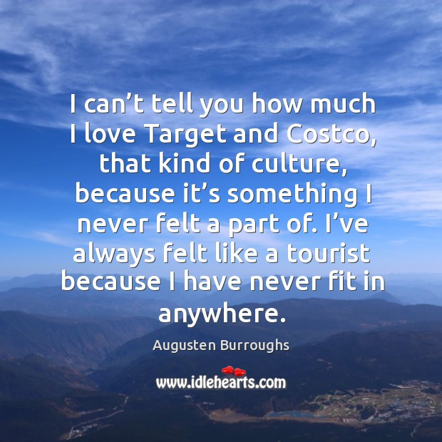 I've always felt like a tourist because I have never fit in anywhere. Augusten Burroughs Picture Quote
