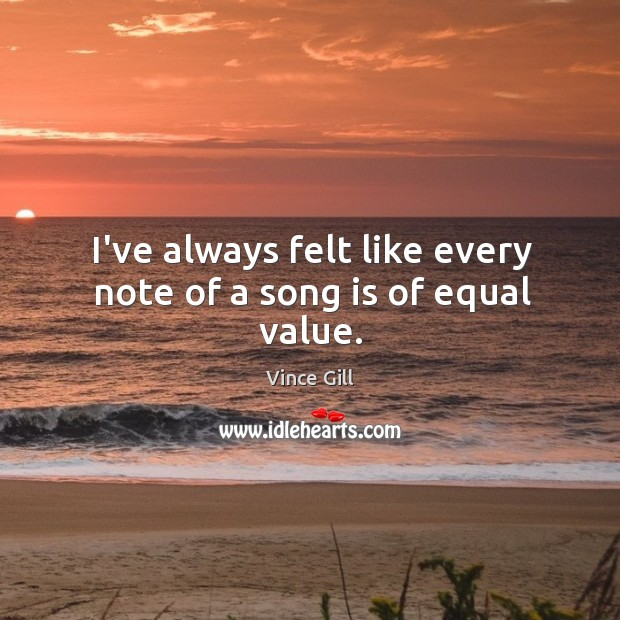 I've always felt like every note of a song is of equal value. Vince Gill Picture Quote
