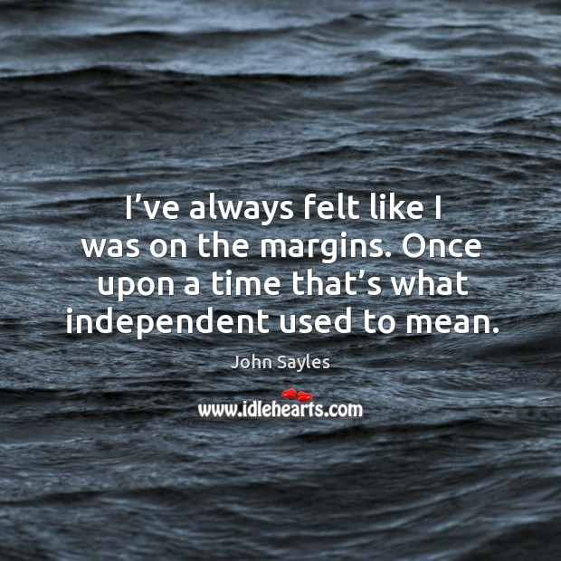 I've always felt like I was on the margins. Once upon a time that's what independent used to mean. Image
