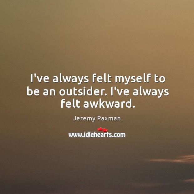 Image, I've always felt myself to be an outsider. I've always felt awkward.