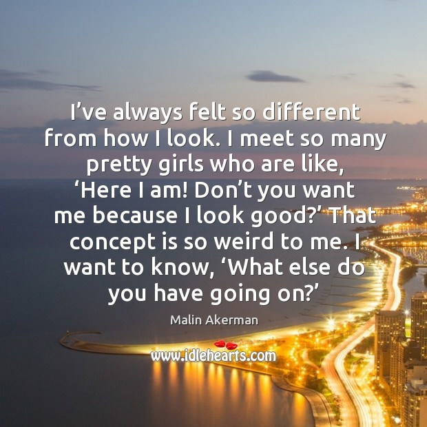 I've always felt so different from how I look. I meet so many pretty girls who are like Malin Akerman Picture Quote