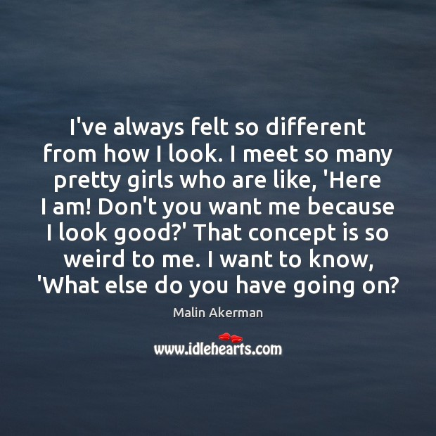 I've always felt so different from how I look. I meet so Malin Akerman Picture Quote