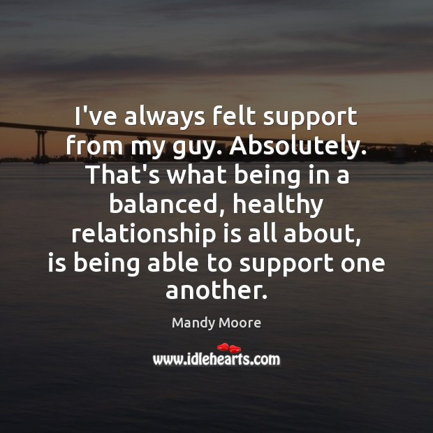 I've always felt support from my guy. Absolutely. That's what being in Mandy Moore Picture Quote