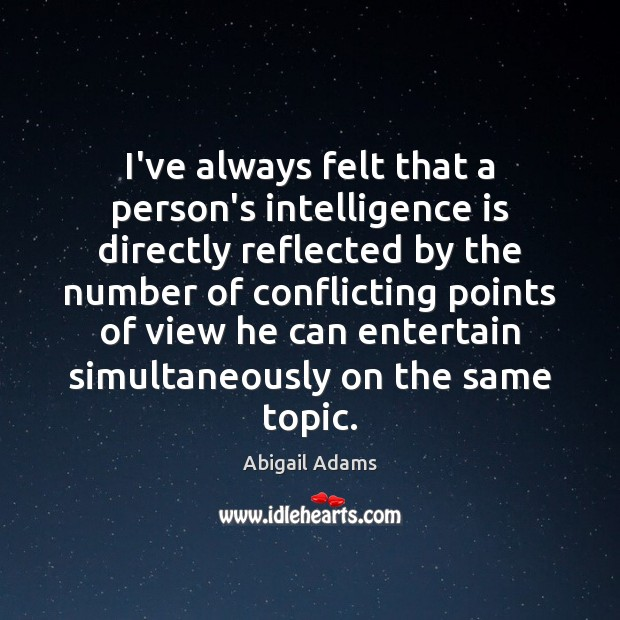 I've always felt that a person's intelligence is directly reflected by the Intelligence Quotes Image