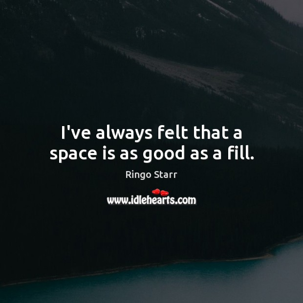 I've always felt that a space is as good as a fill. Space Quotes Image