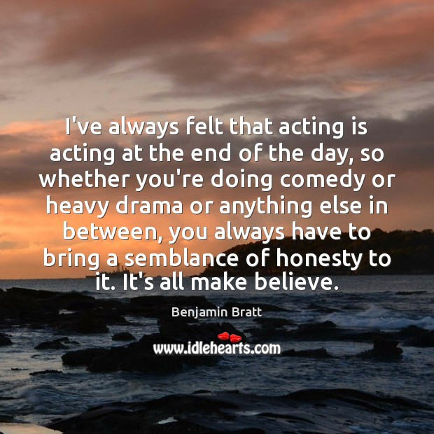 Image, I've always felt that acting is acting at the end of the