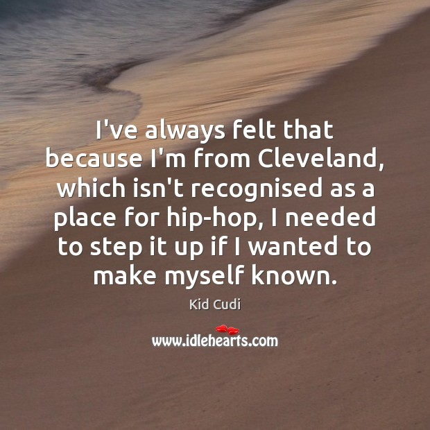 I've always felt that because I'm from Cleveland, which isn't recognised as Kid Cudi Picture Quote