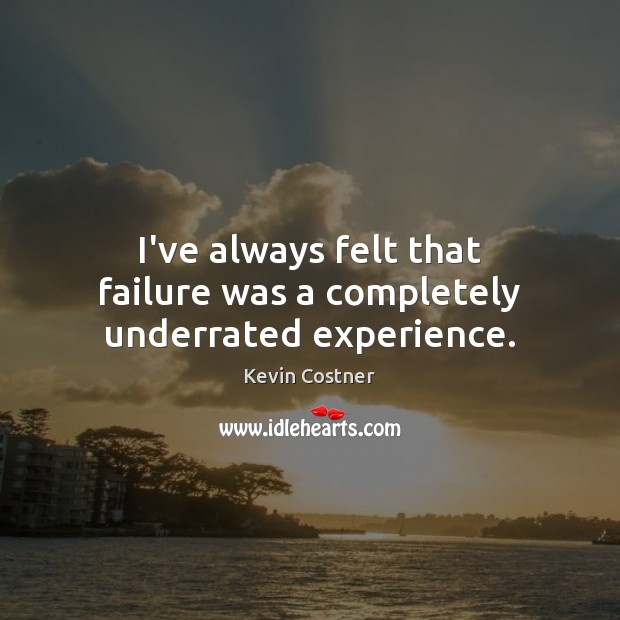 I've always felt that failure was a completely underrated experience. Kevin Costner Picture Quote