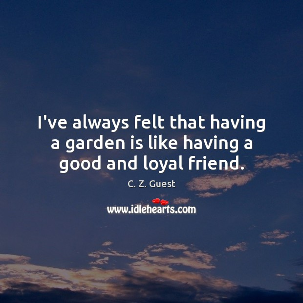 I've always felt that having a garden is like having a good and loyal friend. C. Z. Guest Picture Quote