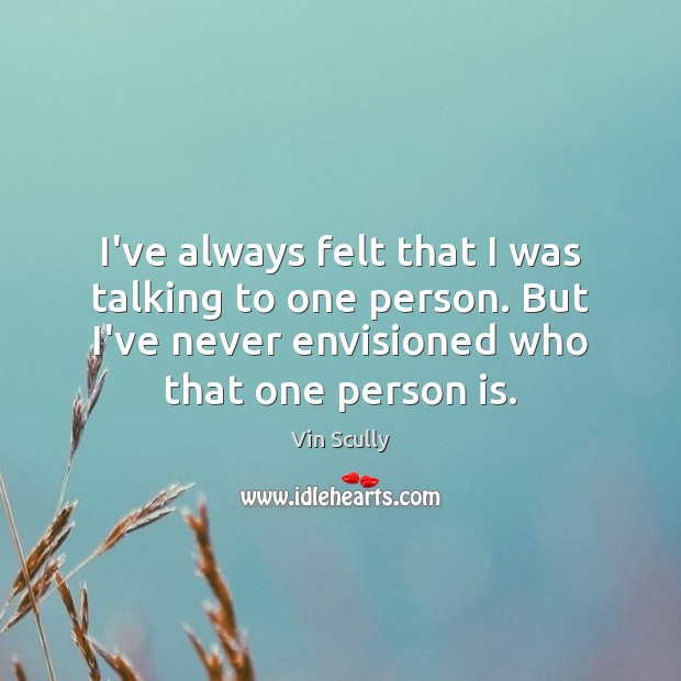 I've always felt that I was talking to one person. But I've Vin Scully Picture Quote