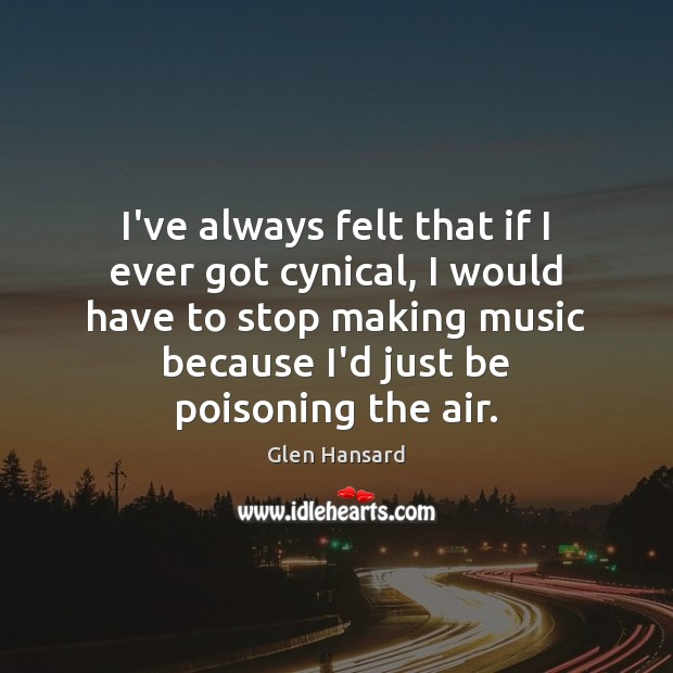 I've always felt that if I ever got cynical, I would have Glen Hansard Picture Quote