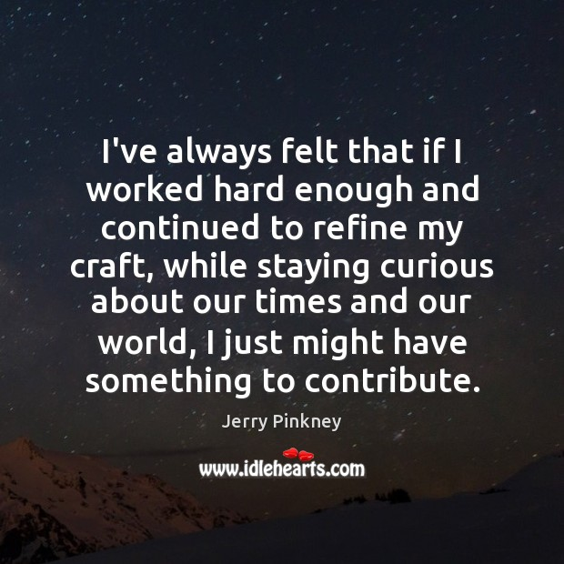 Image, I've always felt that if I worked hard enough and continued to