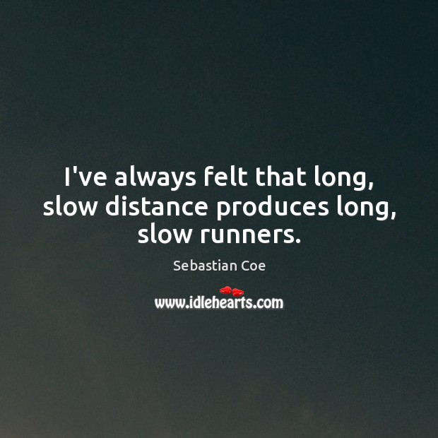 Image, I've always felt that long, slow distance produces long, slow runners.