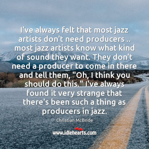 I've always felt that most jazz artists don't need producers .. most jazz Image