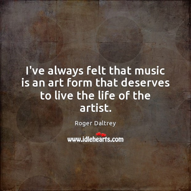 I've always felt that music is an art form that deserves to live the life of the artist. Roger Daltrey Picture Quote