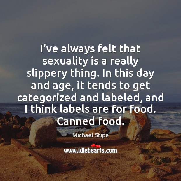 I've always felt that sexuality is a really slippery thing. In this Michael Stipe Picture Quote