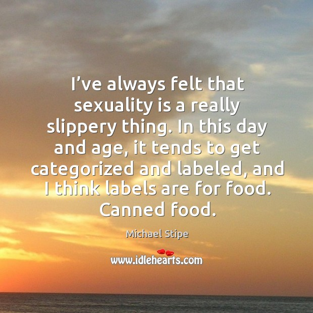 I've always felt that sexuality is a really slippery thing. Image