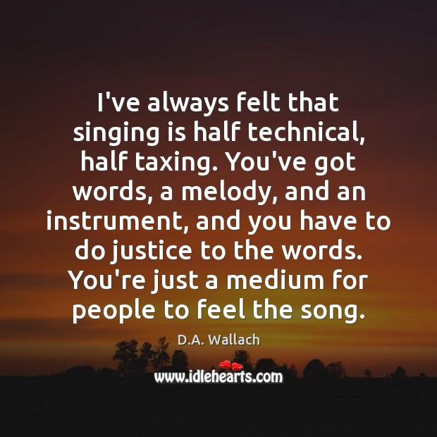 I've always felt that singing is half technical, half taxing. You've got Image