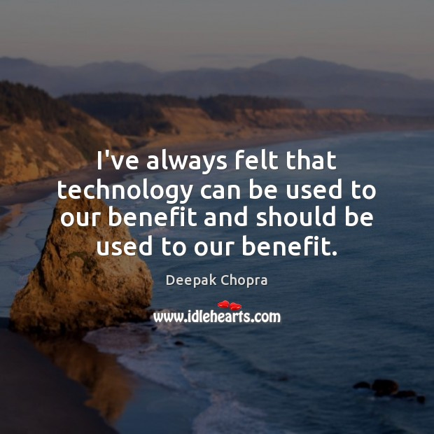 I've always felt that technology can be used to our benefit and Deepak Chopra Picture Quote