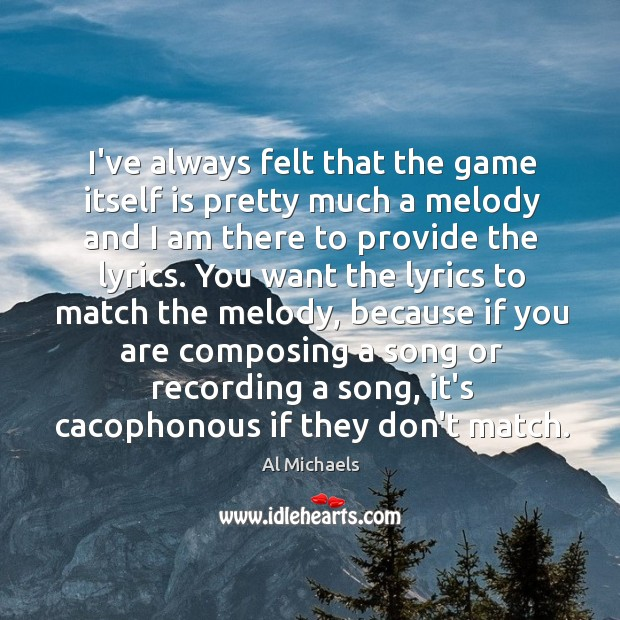 I've always felt that the game itself is pretty much a melody Al Michaels Picture Quote