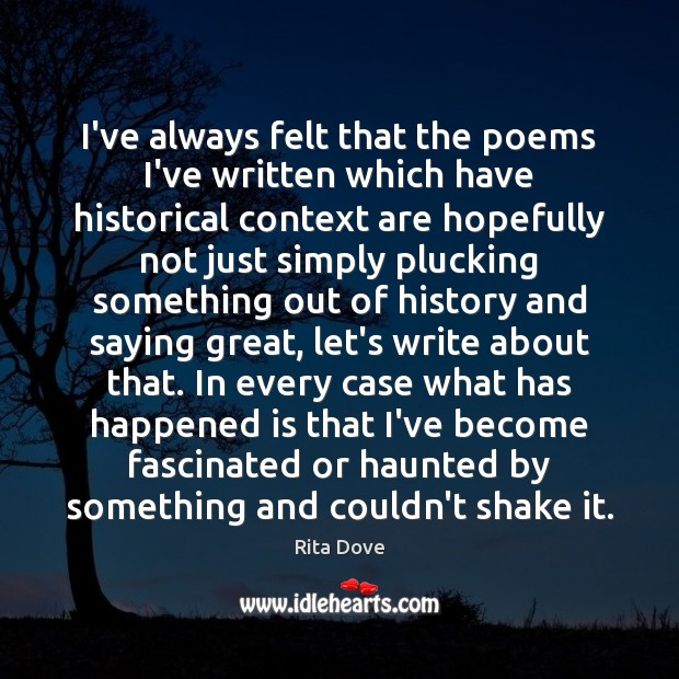I've always felt that the poems I've written which have historical context Rita Dove Picture Quote