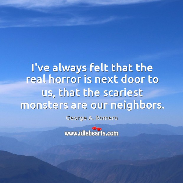 I've always felt that the real horror is next door to us, George A. Romero Picture Quote