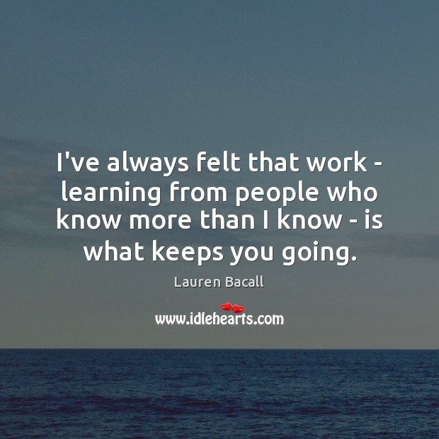 I've always felt that work – learning from people who know more Lauren Bacall Picture Quote
