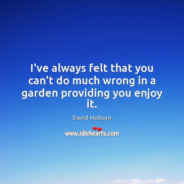 I've always felt that you can't do much wrong in a garden providing you enjoy it. Image