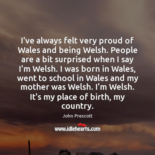 I've always felt very proud of Wales and being Welsh. People are John Prescott Picture Quote