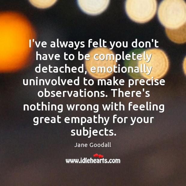 Image, I've always felt you don't have to be completely detached, emotionally uninvolved
