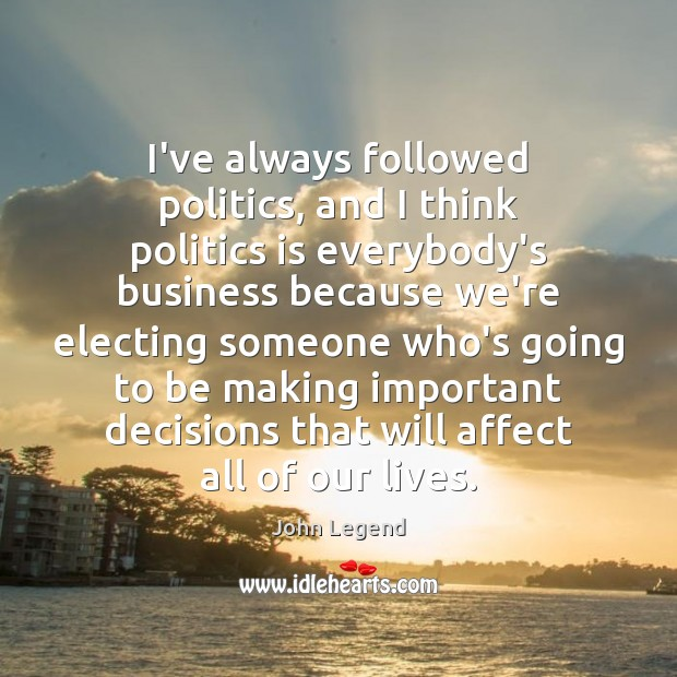 I've always followed politics, and I think politics is everybody's business because John Legend Picture Quote