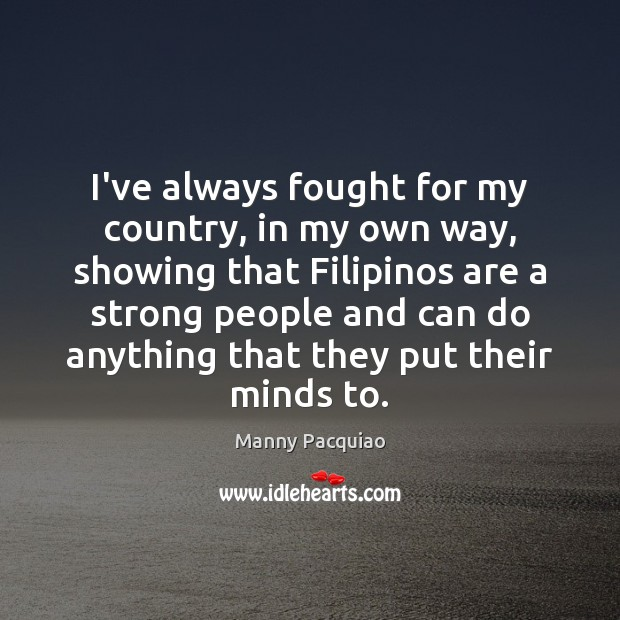 I've always fought for my country, in my own way, showing that Manny Pacquiao Picture Quote
