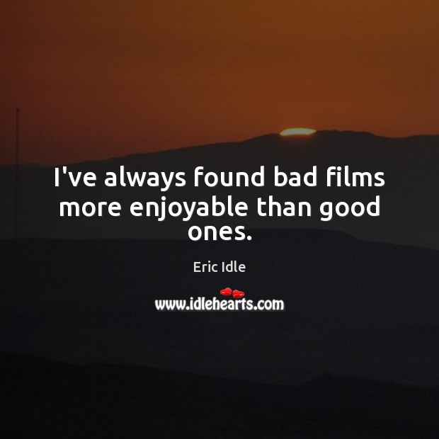I've always found bad films more enjoyable than good ones. Image