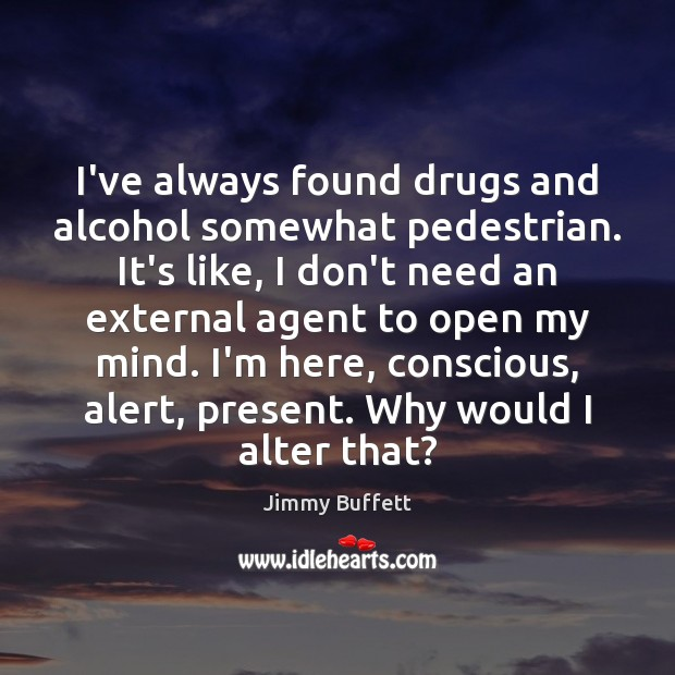 I've always found drugs and alcohol somewhat pedestrian. It's like, I don't Jimmy Buffett Picture Quote