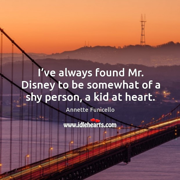 I've always found mr. Disney to be somewhat of a shy person, a kid at heart. Image