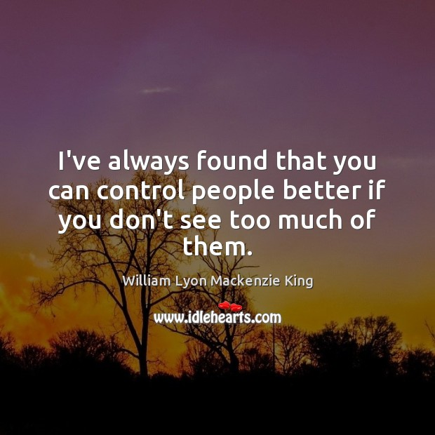 I've always found that you can control people better if you don't see too much of them. Image