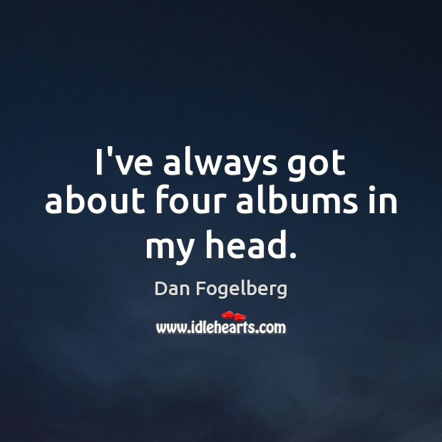 I've always got about four albums in my head. Image