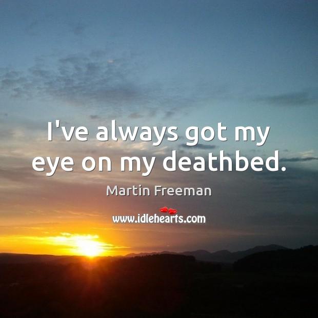 I've always got my eye on my deathbed. Martin Freeman Picture Quote