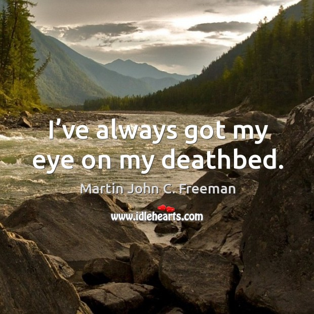 I've always got my eye on my deathbed. Image
