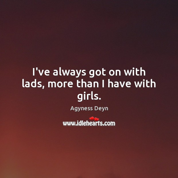 I've always got on with lads, more than I have with girls. Agyness Deyn Picture Quote