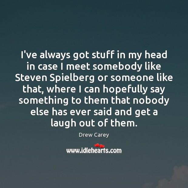I've always got stuff in my head in case I meet somebody Drew Carey Picture Quote