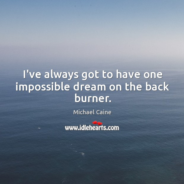 I've always got to have one impossible dream on the back burner. Image