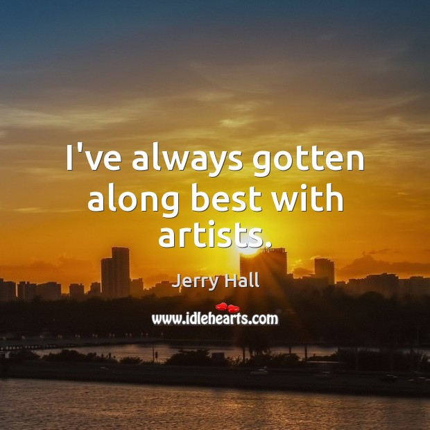 I've always gotten along best with artists. Jerry Hall Picture Quote