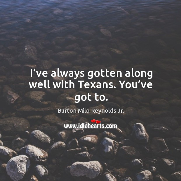 Image, I've always gotten along well with texans. You've got to.