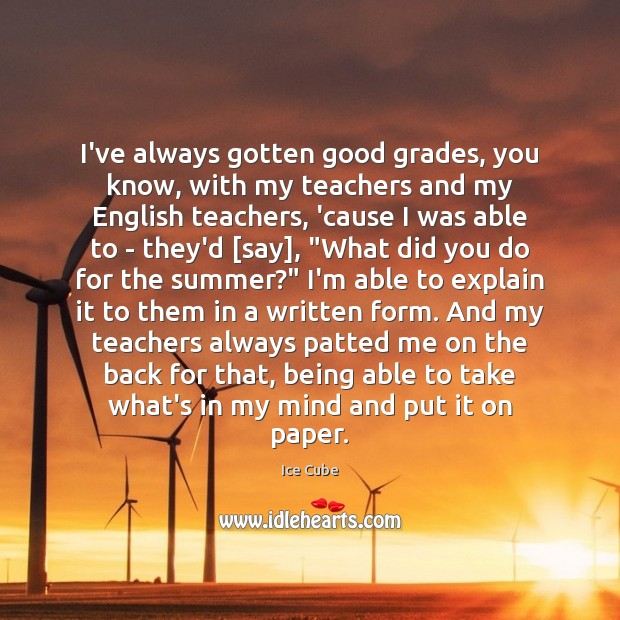 I've always gotten good grades, you know, with my teachers and my Image